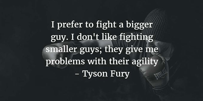 Quote Pic :I prefer to fight a bigger guy. I don't like fighting smaller guys; they give me problems with their agility. Tyson Fury