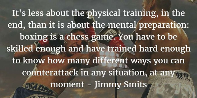 It's less about the physical training, in the end, than it is about the mental preparation: boxing is a chess game. You have to be skilled enough and have trained hard enough to know how many different ways you can counterattack in any situation, at any moment. Jimmy Smits