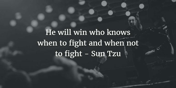He will win who knows when to fight and where not to fight - Sun Tzu