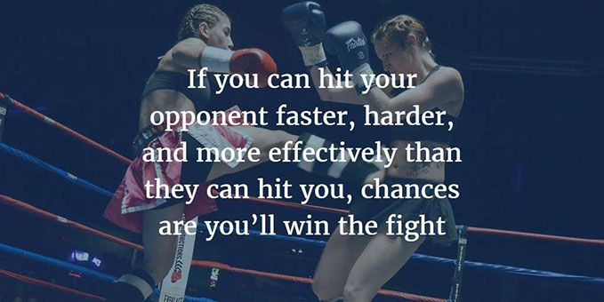 if you can hit your opponent faster, harder, and more effectively than they can hit you, chances are you'll win the fight.
